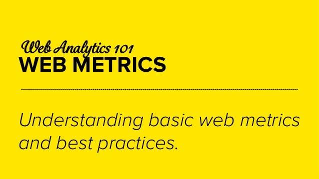Web Analytics 101  WEB METRICS  Understanding basic web metrics  and best practices.