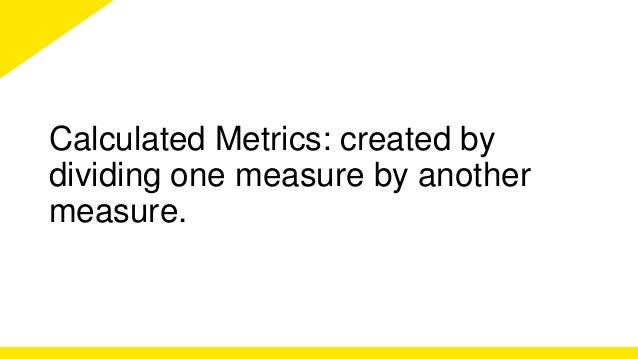 Calculated Metrics: created by  dividing one measure by another  measure.