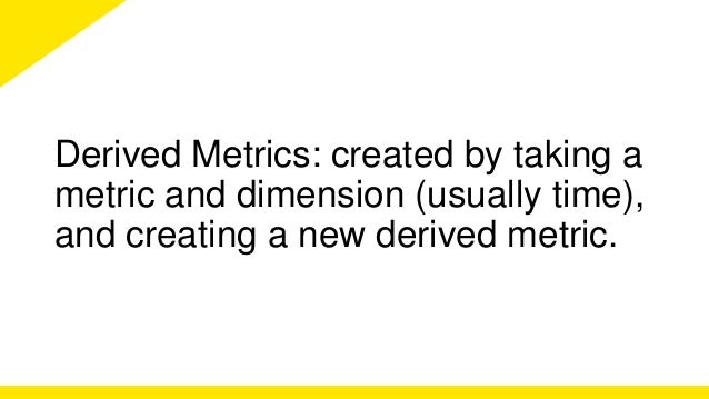 Derived Metrics: created by taking a  metric and dimension (usually time),  and creating a new derived metric.