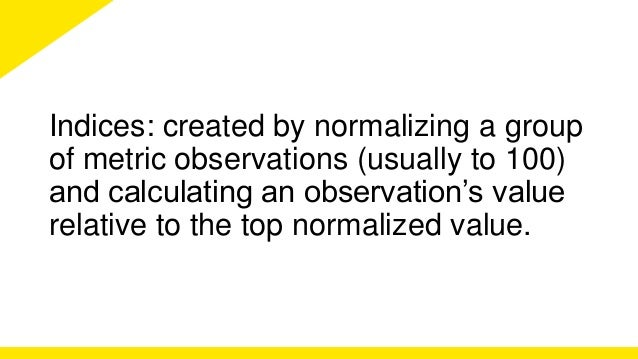 Indices: created by normalizing a group  of metric observations (usually to 100)  and calculating an observation's value  ...