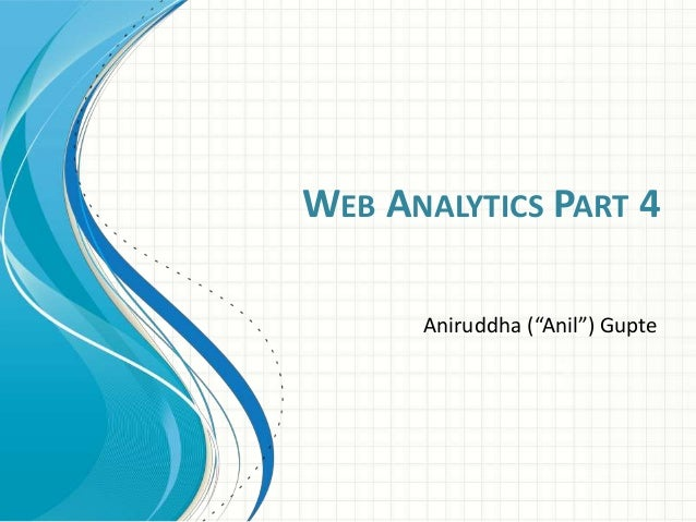 "WEB ANALYTICS PART 4 Aniruddha (""Anil"") Gupte"