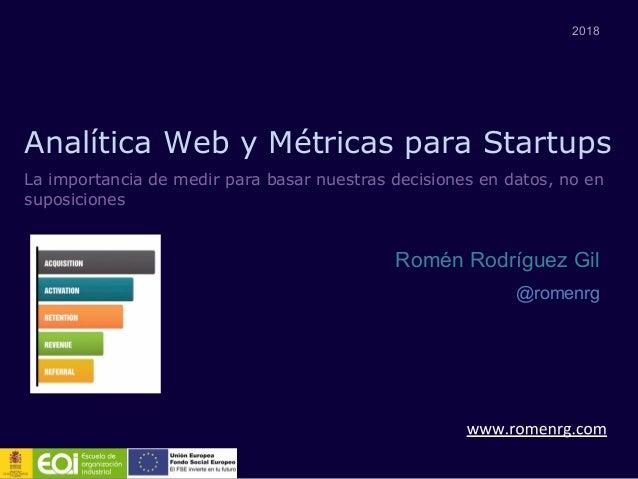 Analítica Web y Métricas para Startups 2018 Romén Rodríguez Gil @romenrg La importancia de medir para basar nuestras decis...