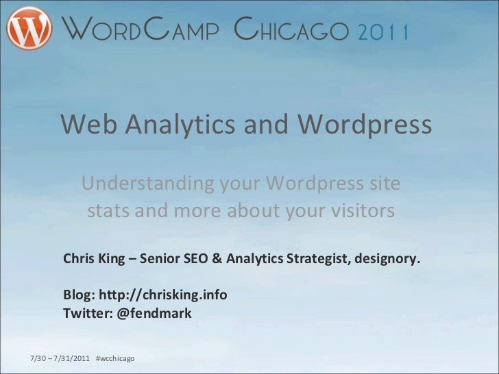 Web Analytics and Wordpress  Understanding your Wordpress site stats and more about your visitors Chris King – Senior SEO ...