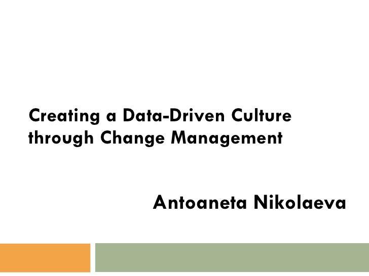 Creating a Data-Driven Culture through Change Management Antoaneta Nikolaeva
