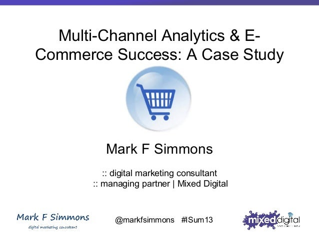 Multi-Channel Analytics & ECommerce Success: A Case Study  Mark F Simmons :: digital marketing consultant :: managing part...