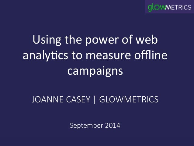 Using  the  power  of  web  analy3cs  to  measure  offline  campaigns  JOANNE CASEY | GLOWMETRICS  September 2014