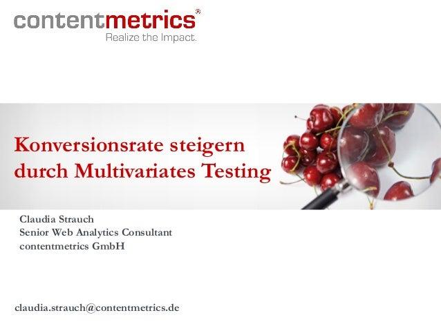 Konversionsrate steigern durch Multivariates Testing Claudia Strauch Senior Web Analytics Consultant contentmetrics GmbH c...