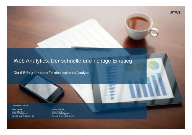 Web Analytics: Der schnelle und richtige Einstieg Die 6 Erfolgsfaktoren für eine optimale Analyse  Ihre Ansprechpartner: H...