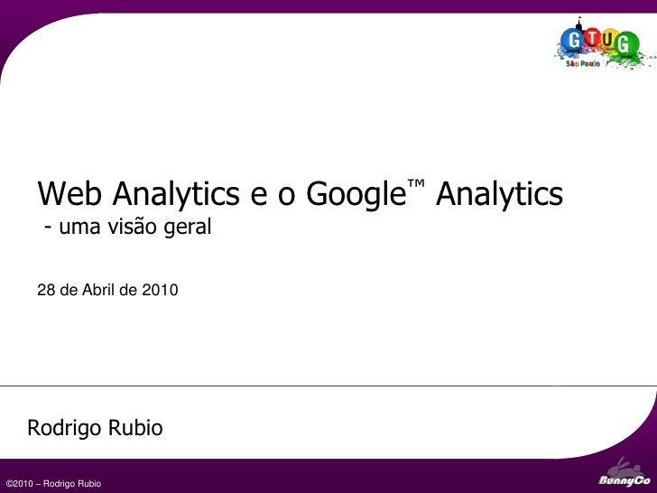 Web Analytics e o Google™ Analytics        - uma visão geral      28 de Abril de 2010    Rodrigo Rubio                    ...