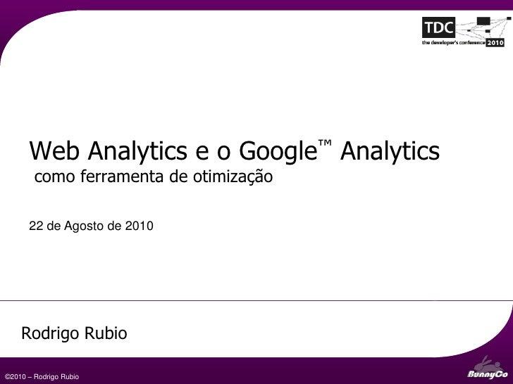 Web Analytics e o Google™ Analytics        como ferramenta de otimização      22 de Agosto de 2010    Rodrigo Rubio       ...