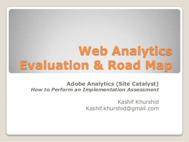 Web Analytics Evaluation & Road Map Adobe Analytics (Site Catalyst)  How to Perform an Implementation Assessment  Kashif K...