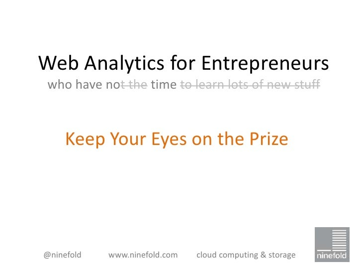 Web Analytics for Entrepreneurs who have not the time to learn lots of new stuff     Keep Your Eyes on the Prize@ninefold ...