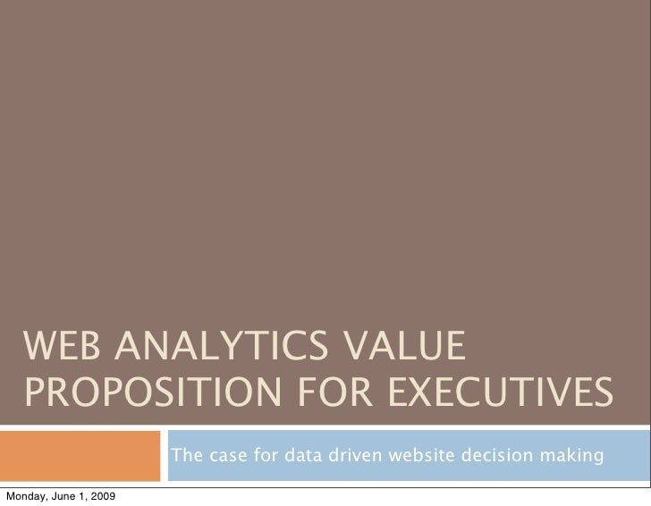WEB ANALYTICS VALUE    PROPOSITION FOR EXECUTIVES                        The case for data driven website decision making ...