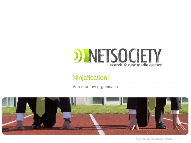 Ninjafication! Van u en uw organisatie                               Netsociety Confidential and Proprietary   1