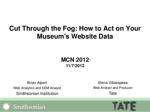 Cut Through the Fog: How to Act on Your Museum's Website Data MCN 2012 11/7/2012 Brian Alpert Web Analytics and SEM Analys...