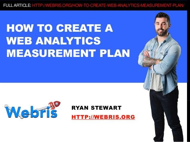 HOW TO CREATE A WEB ANALYTICS MEASUREMENT PLAN RYAN STEWART HTTP://WEBRIS.ORG FULLARTICLE: HTTP://WEBRIS.ORG/HOW-TO-CREATE...