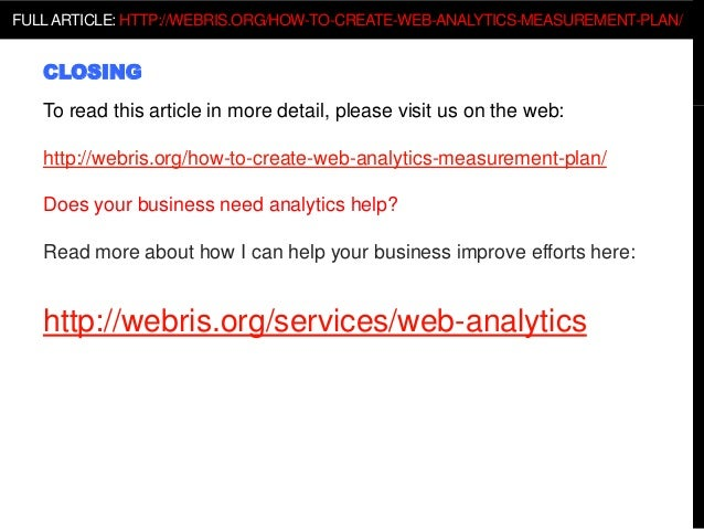 CLOSING To read this article in more detail, please visit us on the web: http://webris.org/how-to-create-web-analytics-mea...