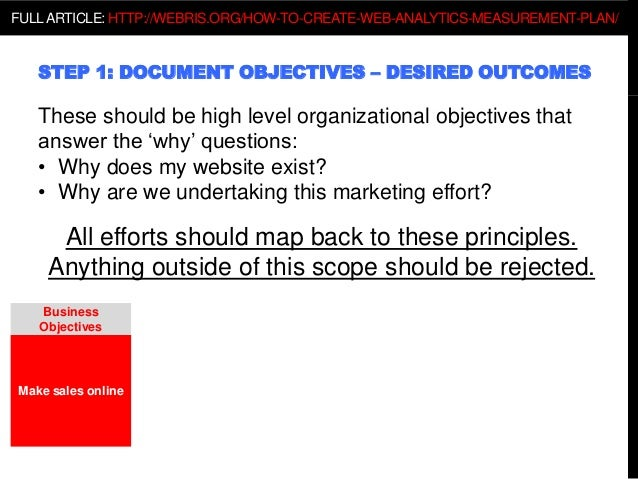 STEP 1: DOCUMENT OBJECTIVES – DESIRED OUTCOMES These should be high level organizational objectives that answer the 'why' ...