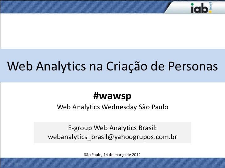 Web Analytics na Criação de Personas                    #wawsp        Web Analytics Wednesday São Paulo           E-group ...