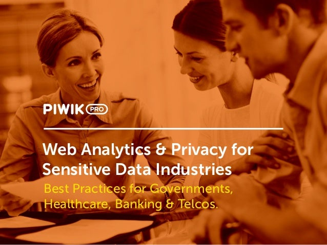 Web Analytics & Privacy for Sensitive Data Industries Best Practices for Governments, Healthcare, Banking & Telcos.
