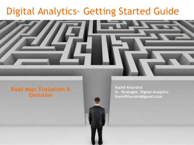 Digital Analytics- Getting Started Guide Kashif Khurshid Sr. Strategist, Digital Analytics KashifKhurshid@gmail.com Road M...