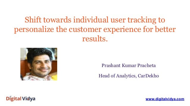 Shift towards individual user tracking to personalize the customer experience for better results. www.digitalvidya.com Pra...
