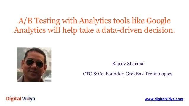 A/B Testing with Analytics tools like Google Analytics will help take a data-driven decision. www.digitalvidya.com Rajeev ...