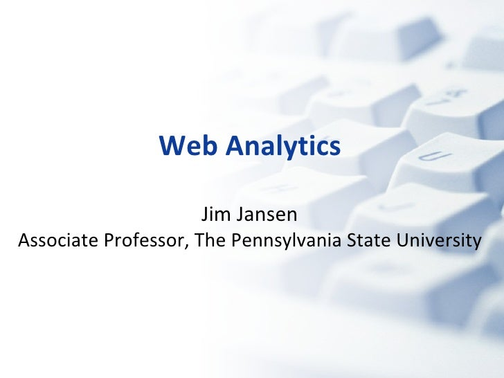 Web Analytics Jim Jansen Associate Professor, The Pennsylvania State University