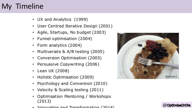 • UX and Analytics (1999) • User Centred Iterative Design (2001) • Agile, Startups, No budget (2003) • Funnel optimisation...