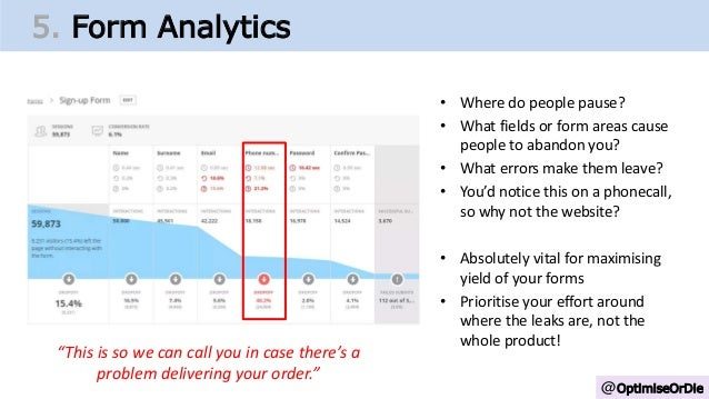 @OptimiseOrDie 5. Form Analytics • Where do people pause? • What fields or form areas cause people to abandon you? • What ...