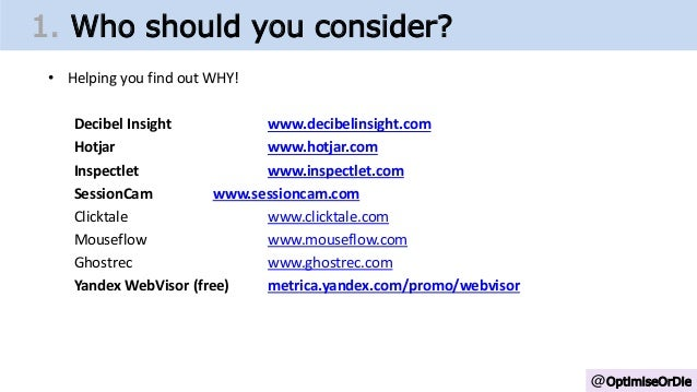 @OptimiseOrDie 1. Who should you consider? • Helping you find out WHY! Decibel Insight www.decibelinsight.com Hotjar www.h...