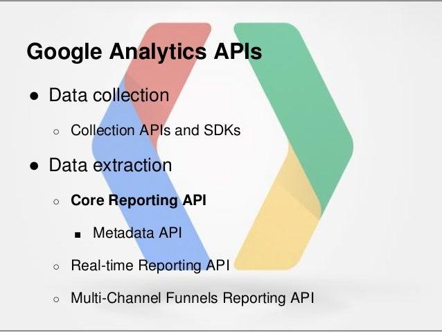 Google Analytics APIs ● Data collection ○ Collection APIs and SDKs ● Data extraction ○ Core Reporting API ■ Metadata API ○...