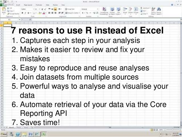 7 reasons to use R instead of Excel 1. Captures each step in your analysis 2. Makes it easier to review and fix your mista...
