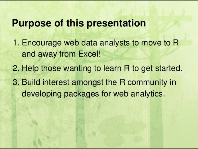 Purpose of this presentation 1. Encourage web data analysts to move to R and away from Excel! 2. Help those wanting to lea...