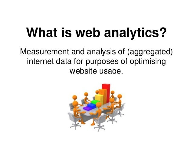 What is web analytics? Measurement and analysis of (aggregated) internet data for purposes of optimising website usage.