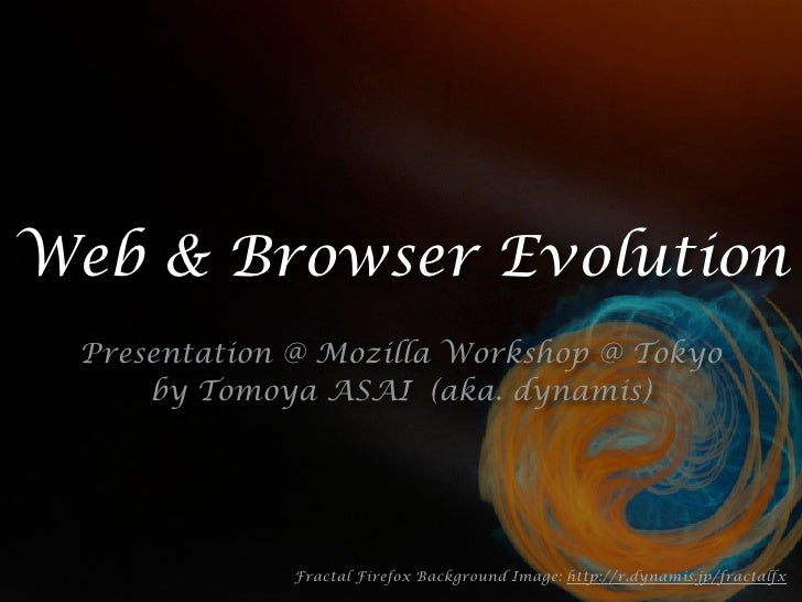 Web & Browser Evolution  Presentation @ Mozilla Workshop @ Tokyo      by Tomoya ASAI (aka. dynamis)                   Frac...