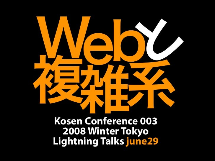Web と複雑系Kosen Conference 003  2008 Winter TokyoLightning Talks june29