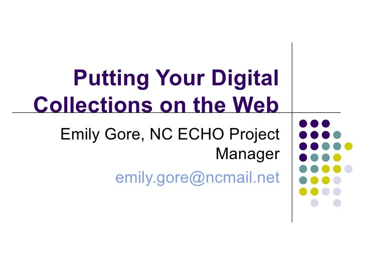Putting Your Digital Collections on the Web Emily Gore, NC ECHO Project Manager [email_address]