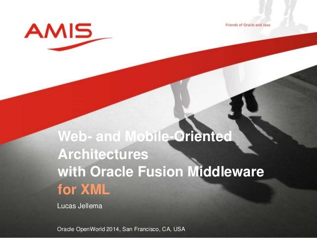 Web- and Mobile-Oriented  Architectures  with Oracle Fusion Middleware  for XML  Lucas Jellema  Oracle OpenWorld 2014, San...
