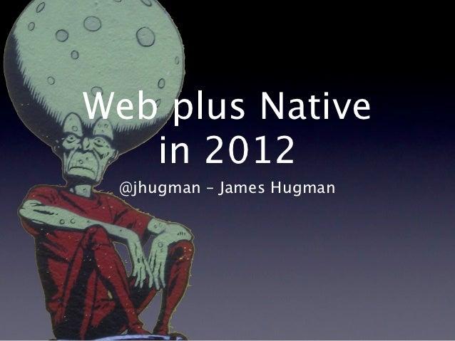 Web plus Native   in 2012 @jhugman – James Hugman