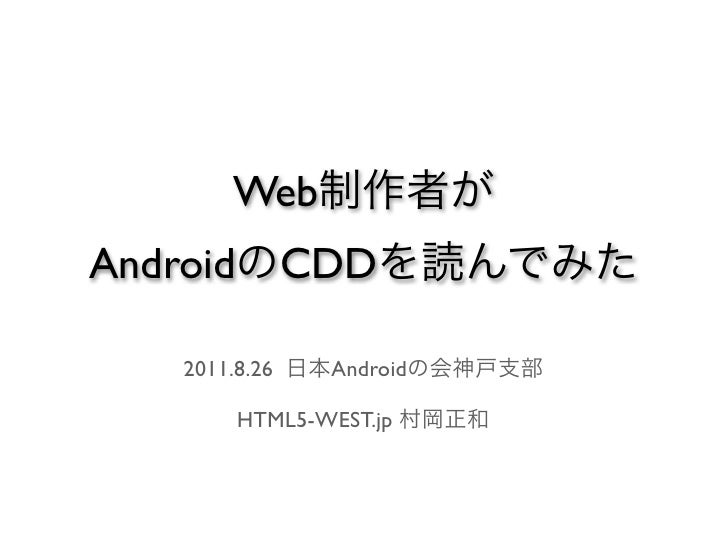 Web制作者がAndroidのCDDを読んでみた  2011.8.26 日本Androidの会神戸支部     HTML5-WEST.jp 村岡正和