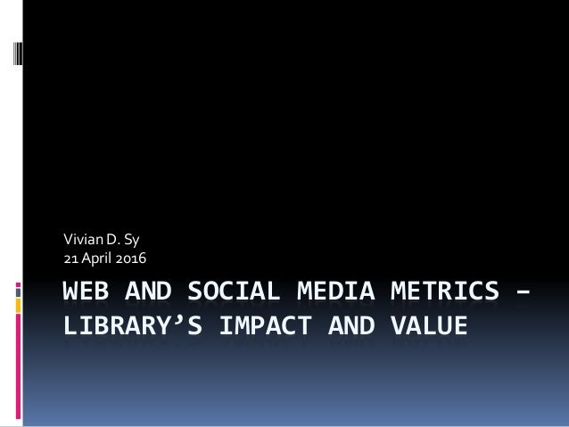 WEB AND SOCIAL MEDIA METRICS – LIBRARY'S IMPACT AND VALUE Vivian D. Sy 21 April 2016