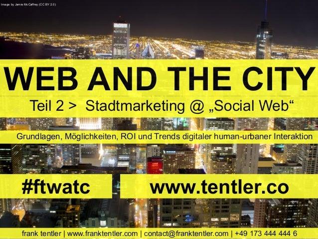 WEB AND THE CITYGrundlagen, Möglichkeiten, ROI und Trends digitaler human-urbaner Interaktionfrank tentler | www.franktent...