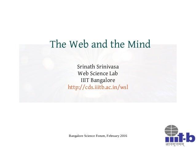 Bangalore Science Forum, February 2016 The Web and the Mind Srinath Srinivasa Web Science Lab IIIT Bangalore http://cds.ii...