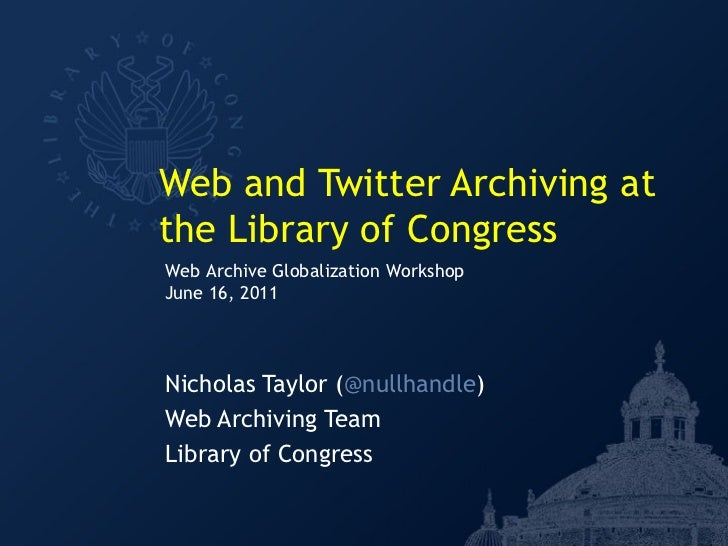 Web and Twitter Archiving atthe Library of CongressWeb Archive Globalization WorkshopJune 16, 2011Nicholas Taylor (@nullha...