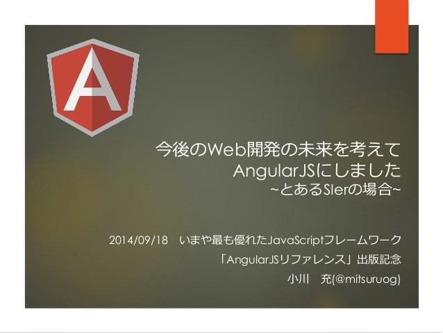 今後のWeb開発の未来を考えて AngularJSにしました ~とあるSIerの場合~  2014/09/18いまや最も優れたJavaScriptフレームワーク  「AngularJSリファレンス」出版記念  小川充(@mitsuruog)