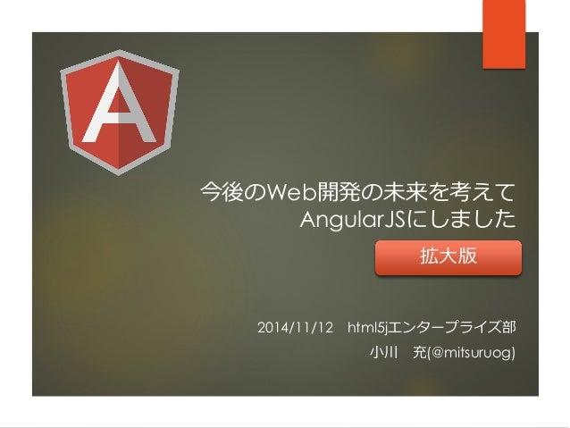 今後のWeb開発の未来を考えて AngularJSにしました  2014/11/12html5jエンタープライズ部  小川充(@mitsuruog)  拡大版