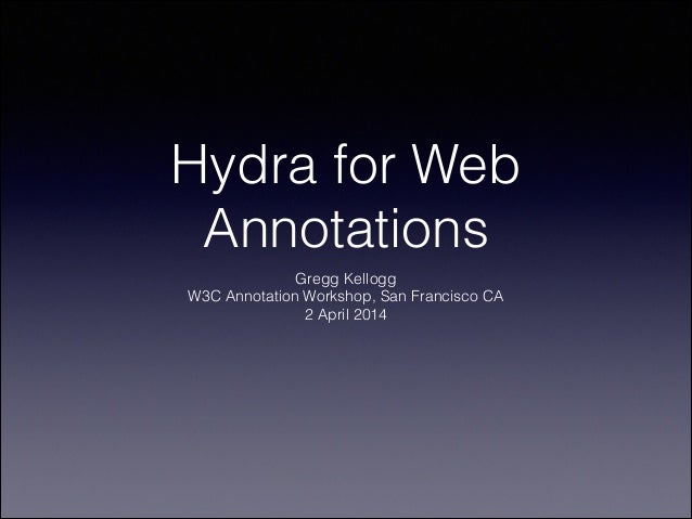 Hydra for Web Annotations Gregg Kellogg W3C Annotation Workshop, San Francisco CA 2 April 2014