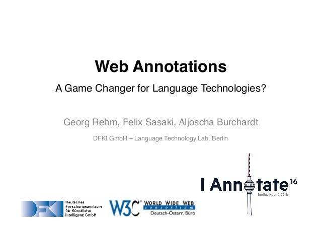 Georg Rehm, Felix Sasaki, Aljoscha Burchardt DFKI GmbH – Language Technology Lab, Berlin Web Annotations A Game Changer fo...