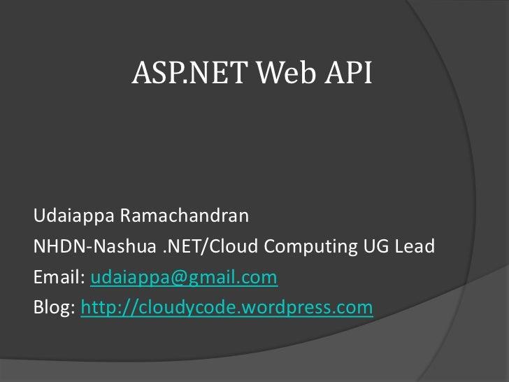 ASP.NET Web APIUdaiappa RamachandranNHDN-Nashua .NET/Cloud Computing UG LeadEmail: udaiappa@gmail.comBlog: http://cloudyco...
